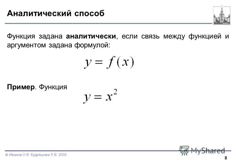 8 Иванов О.В. Кудряшова Л.В. 2005 Аналитический способ Функция задана аналитически, если связь между функцией и аргументом задана формулой: Пример. Функция