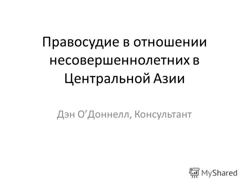 Правосудие в отношении несовершеннолетних в Центральной Азии Дэн OДоннелл, Консультант