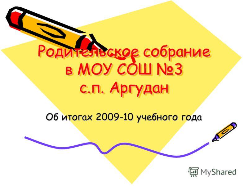 Родительское собрание в МОУ СОШ 3 с.п. Аргудан Об итогах 2009-10 учебного года