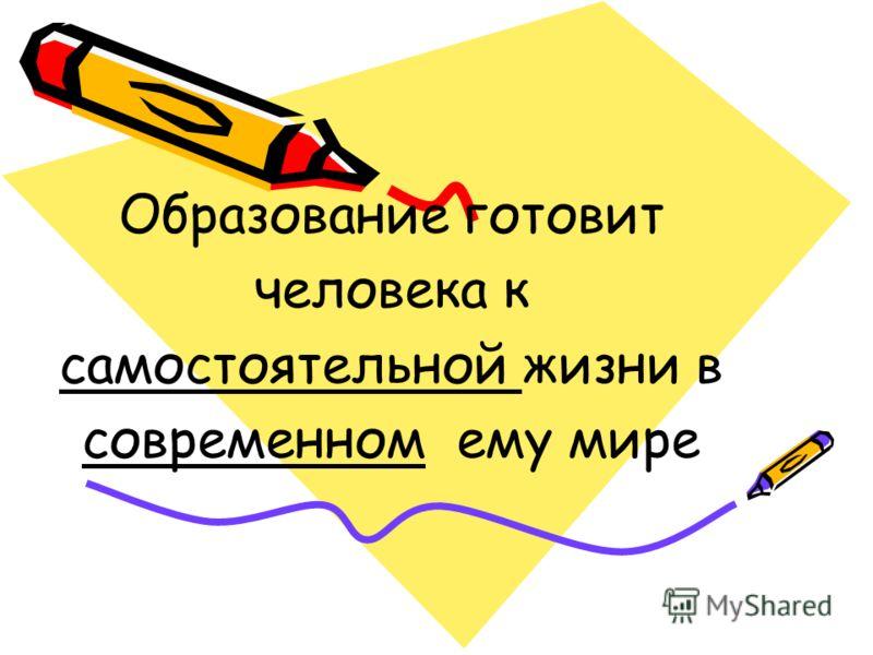 Образование готовит человека к самостоятельной жизни в современном ему мире