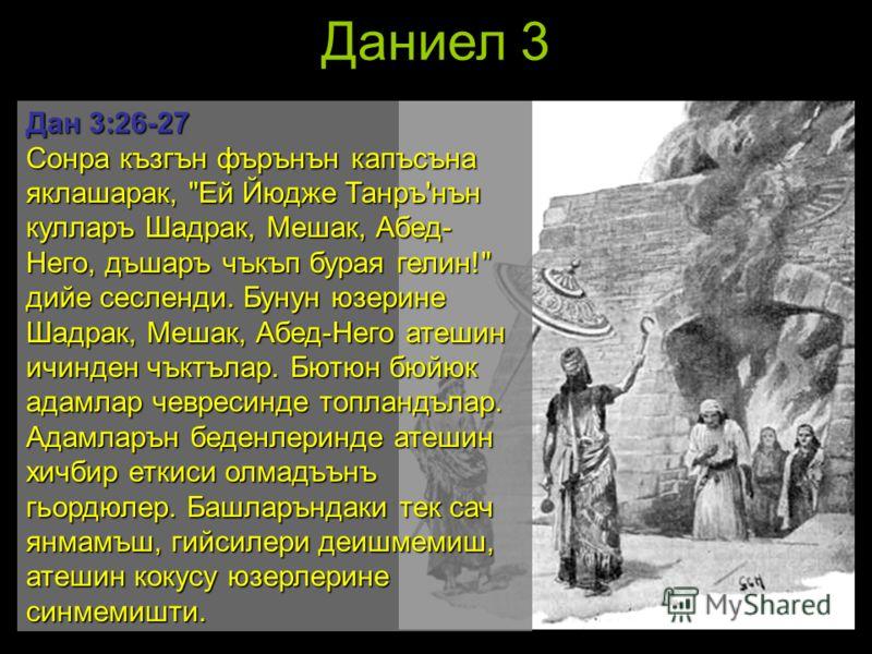 Даниел 3 Дан 3:26-27 Сонра къзгън фърънън капъсъна яклашарак,