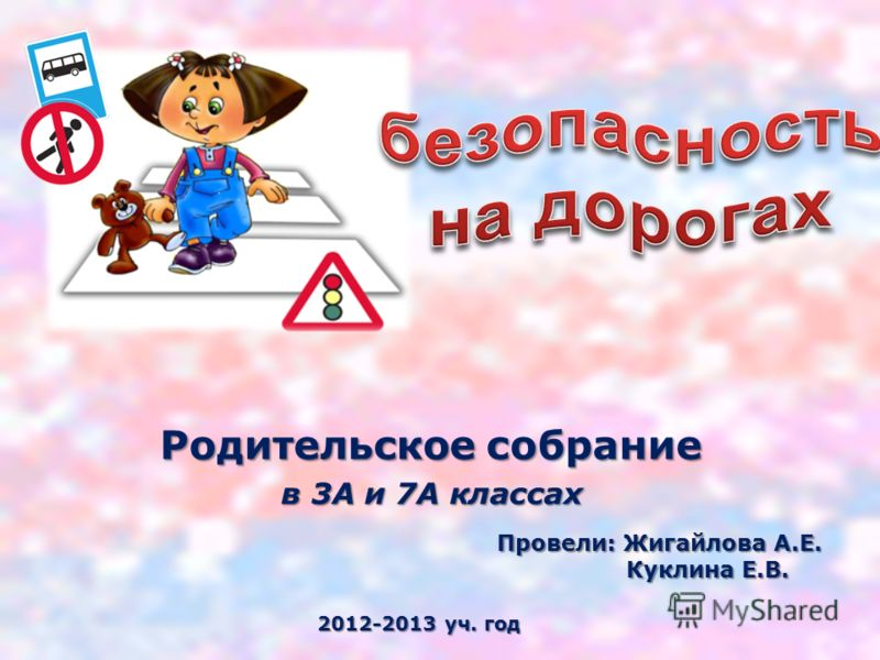 Родительское собрание в 3А и 7А классах Провели: Жигайлова А.Е. Куклина Е.В. 2012-2013 уч. год