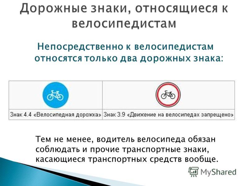 Непосредственно к велосипедистам относятся только два дорожных знака: Тем не менее, водитель велосипеда обязан соблюдать и прочие транспортные знаки, касающиеся транспортных средств вообще.