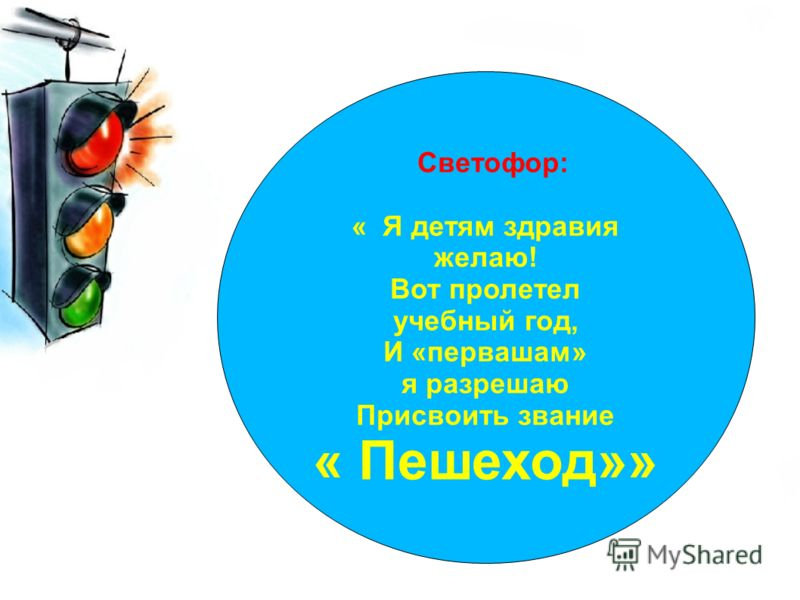 Светофор: « Я детям здравия желаю! Вот пролетел учебный год, И «первашам» я разрешаю Присвоить звание « Пешеход»»