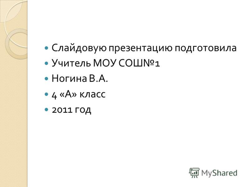Слайдовую презентацию подготовила Учитель МОУ СОШ 1 Ногина В. А. 4 « А » класс 2011 год