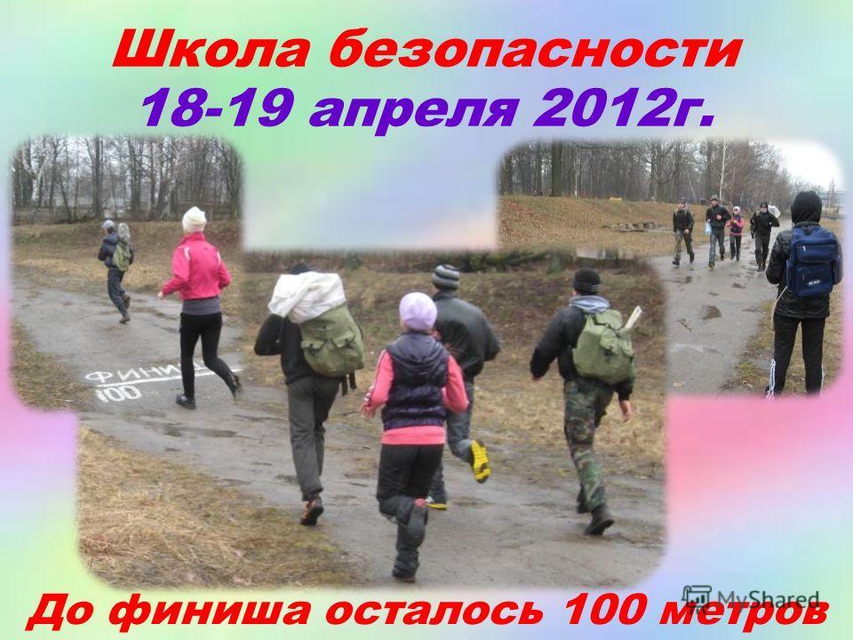 Школа безопасности 18-19 апреля 2012г. До финиша осталось 100 метров