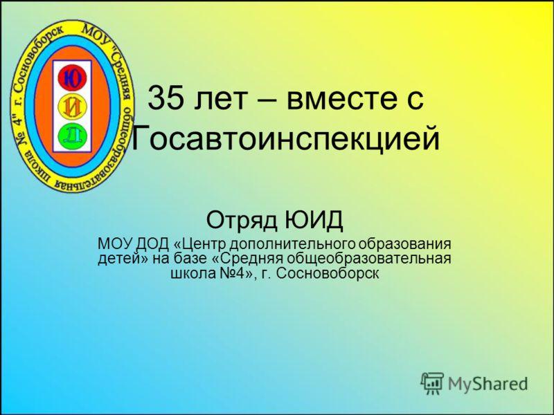 35 лет – вместе с Госавтоинспекцией Отряд ЮИД МОУ ДОД «Центр дополнительного образования детей» на базе «Средняя общеобразовательная школа 4», г. Сосновоборск