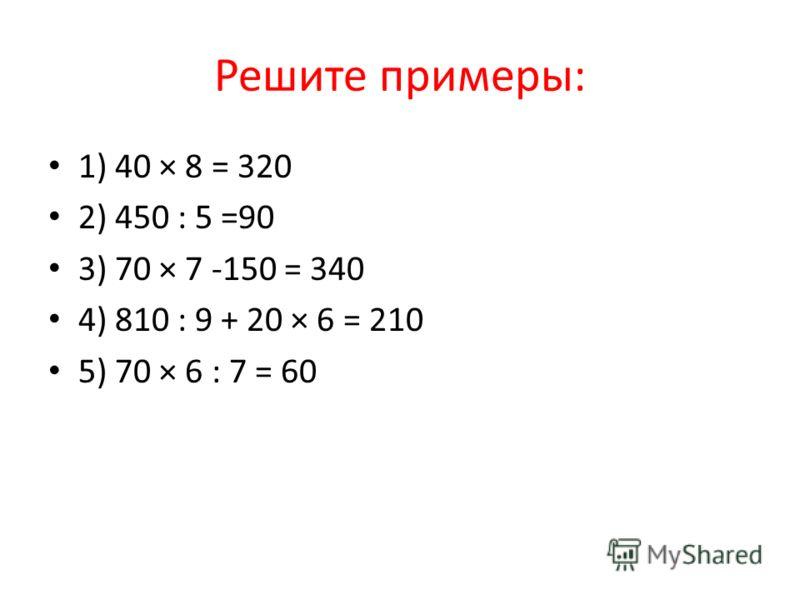 Решите примеры: 1) 40 × 8 = 320 2) 450 : 5 =90 3) 70 × 7 -150 = 340 4) 810 : 9 + 20 × 6 = 210 5) 70 × 6 : 7 = 60