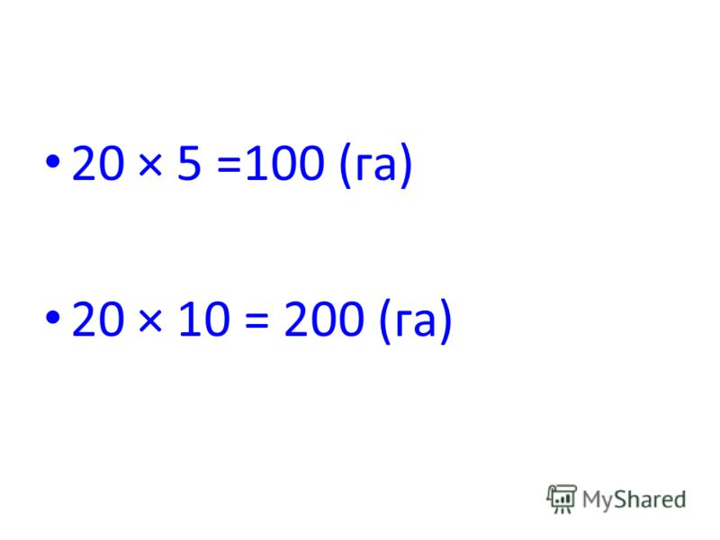 20 × 5 =100 (га) 20 × 10 = 200 (га)