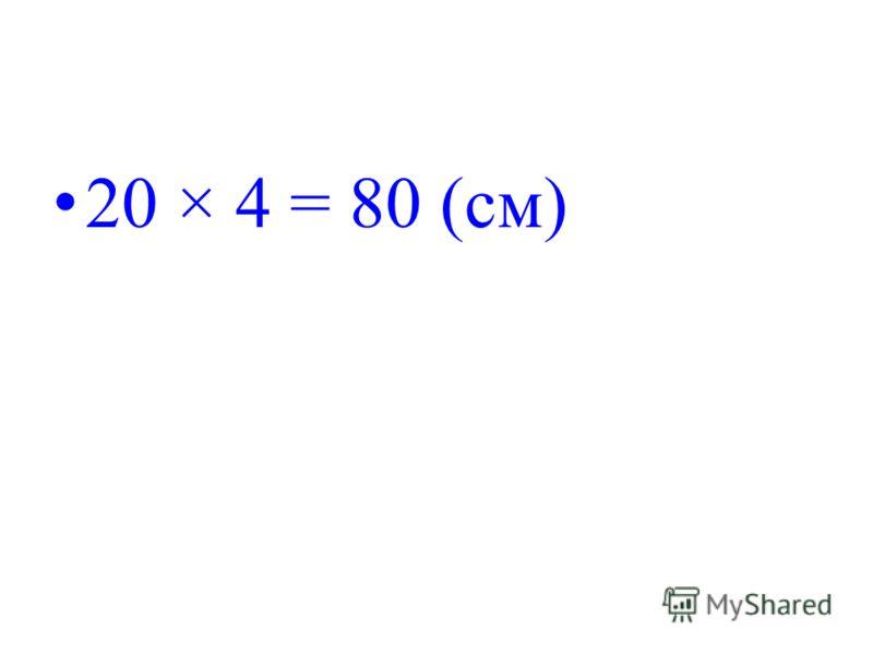 20 × 4 = 80 (см)