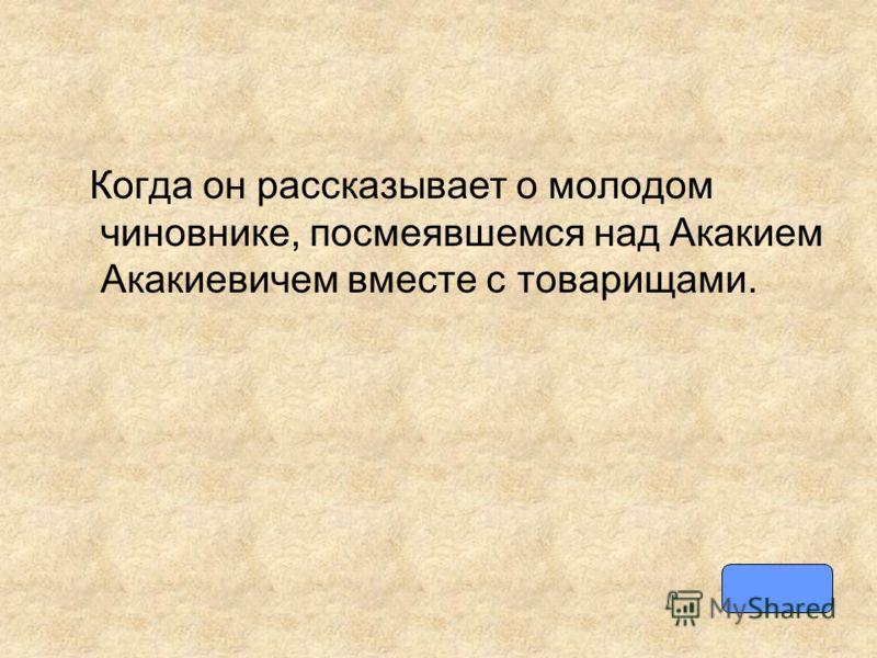Когда он рассказывает о молодом чиновнике, посмеявшемся над Акакием Акакиевичем вместе с товарищами.