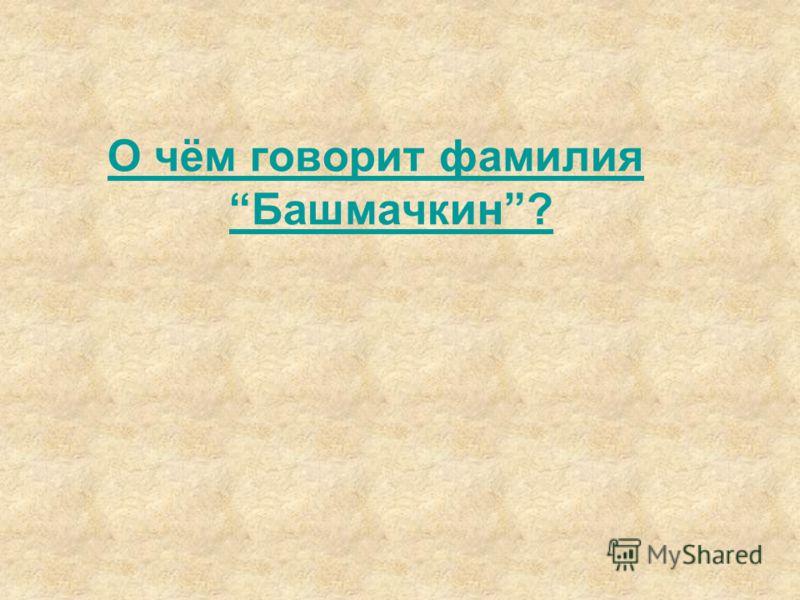 О чём говорит фамилия Башмачкин?