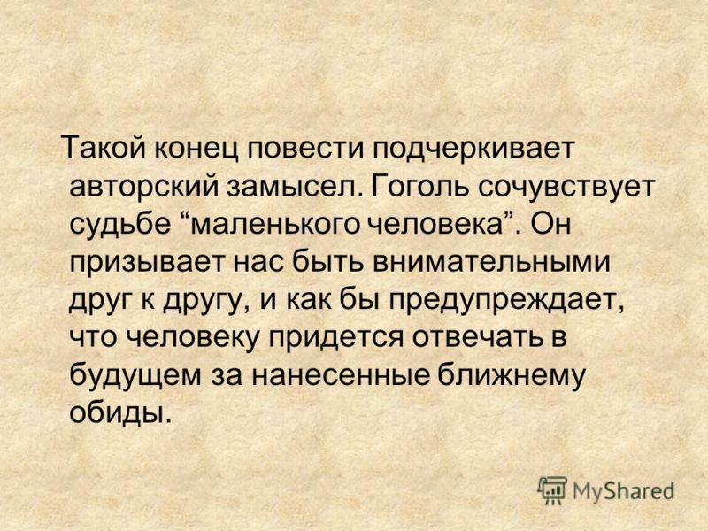 Такой конец повести подчеркивает авторский замысел. Гоголь сочувствует судьбе маленького человека. Он призывает нас быть внимательными друг к другу, и как бы предупреждает, что человеку придется отвечать в будущем за нанесенные ближнему обиды.