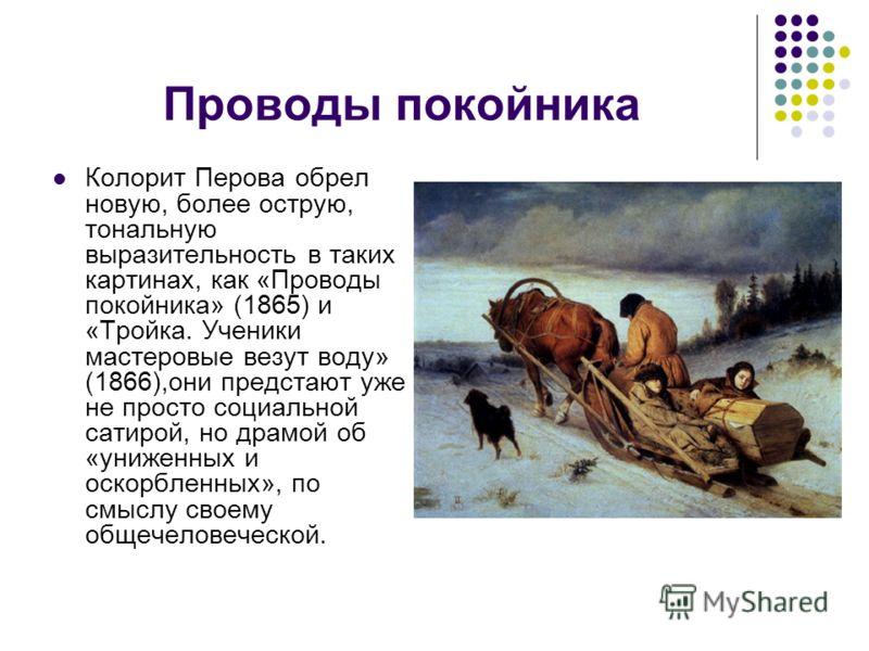 Проводы покойника Колорит Перова обрел новую, более острую, тональную выразительность в таких картинах, как «Проводы покойника» (1865) и «Тройка. Ученики мастеровые везут воду» (1866),они предстают уже не просто социальной сатирой, но драмой об «униж