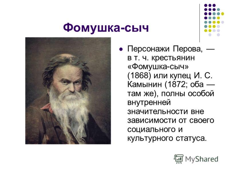 Фомушка-сыч Персонажи Перова, в т. ч. крестьянин «Фомушка-сыч» (1868) или купец И. С. Камынин (1872; оба там же), полны особой внутренней значительности вне зависимости от своего социального и культурного статуса.