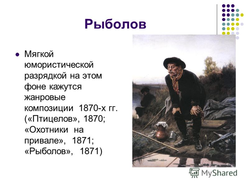 Рыболов Мягкой юмористической разрядкой на этом фоне кажутся жанровые композиции 1870-х гг. («Птицелов», 1870; «Охотники на привале», 1871; «Рыболов», 1871)