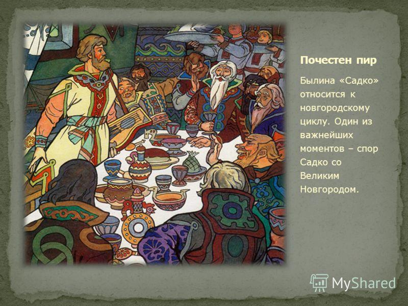 Былина «Садко» относится к новгородскому циклу. Один из важнейших моментов – спор Садко со Великим Новгородом.