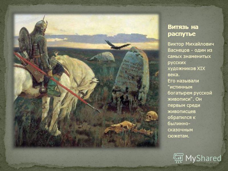 Виктор Михайлович Васнецов - один из самых знаменитых русских художников XIX века. Его называли истинным богатырем русской живописи. Он первым среди живописцев обратился к былинно- сказочным сюжетам.