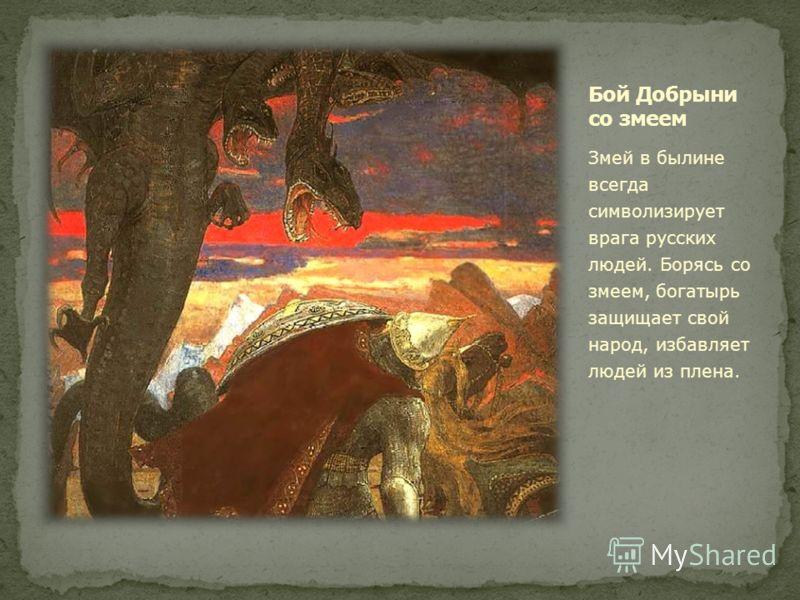 Змей в былине всегда символизирует врага русских людей. Борясь со змеем, богатырь защищает свой народ, избавляет людей из плена.