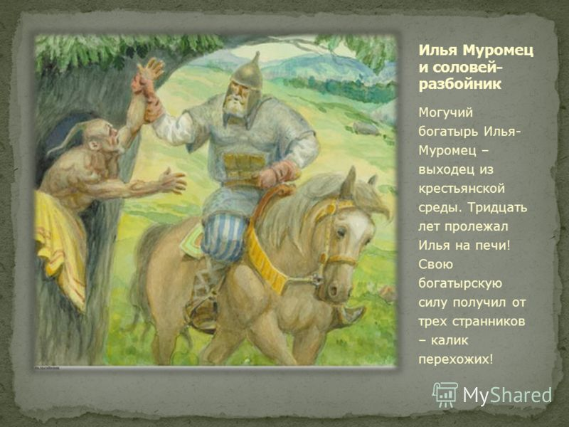 Могучий богатырь Илья- Муромец – выходец из крестьянской среды. Тридцать лет пролежал Илья на печи! Свою богатырскую силу получил от трех странников – калик перехожих!