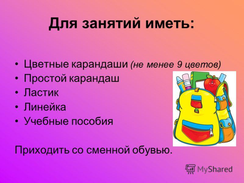 Цветные карандаши (не менее 9 цветов) Простой карандаш Ластик Линейка Учебные пособия Приходить со сменной обувью. Для занятий иметь: