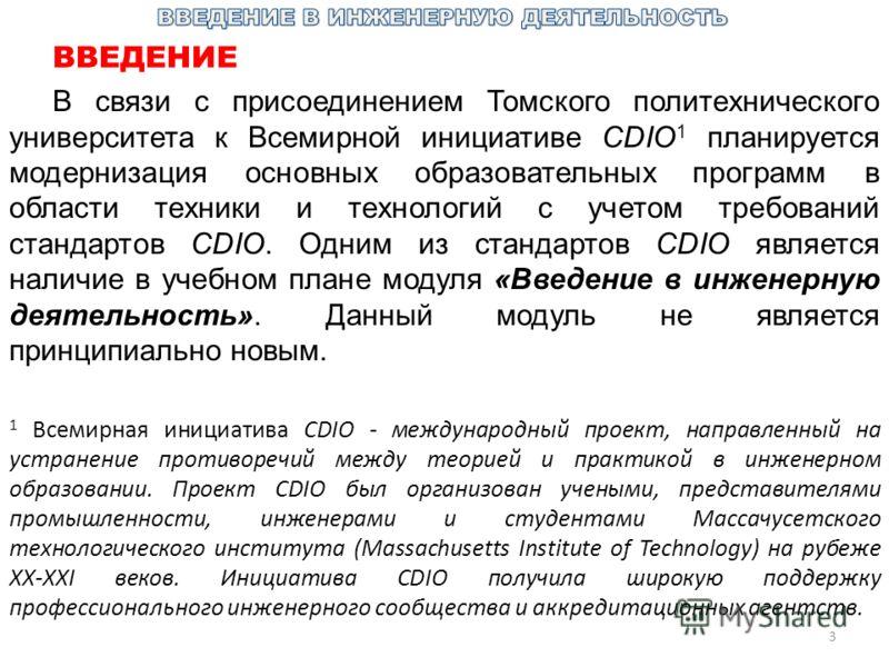 3 ВВЕДЕНИЕ В связи с присоединением Томского политехнического университета к Всемирной инициативе CDIO 1 планируется модернизация основных образовательных программ в области техники и технологий с учетом требований стандартов CDIO. Одним из стандарто
