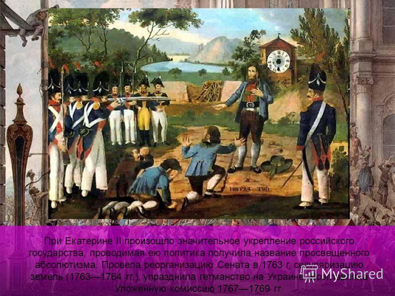 При Екатерине II произошло значительное укрепление российского государства, проводимая ею политика получила название просвещенного абсолютизма. Провела реорганизацию Сената в 1763 г, секуляризацию земель (17631764 гг.), упразднила гетманство на Украи