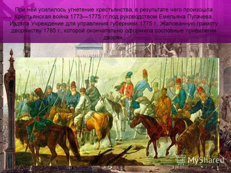 При ней усилилось угнетение крестьянства, в результате чего произошла Крестьянская война 17731775 гг под руководством Емельяна Пугачева. Издала Учреждение для управления губернией 1775 г., Жалованную грамоту дворянству 1785 г., которой окончательно о