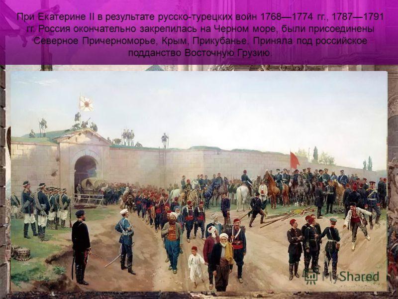 При Екатерине II в результате русско-турецких войн 17681774 гг., 17871791 гг. Россия окончательно закрепилась на Черном море, были присоединены Северное Причерноморье, Крым, Прикубанье. Приняла под российское подданство Восточную Грузию.