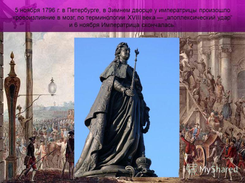 5 ноября 1796 г. в Петербурге, в Зимнем дворце у императрицы произошло кровоизлияние в мозг, по терминологии XVIII века апоплексический удар и 6 ноября Императрица скончалась.