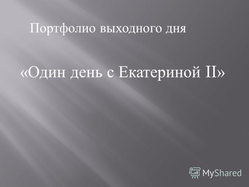 Портфолио выходного дня «Один день с Екатериной II »