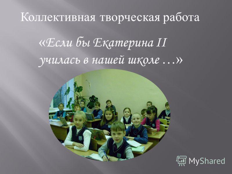 Коллективная творческая работа « Если бы Екатерина II училась в нашей школе …»