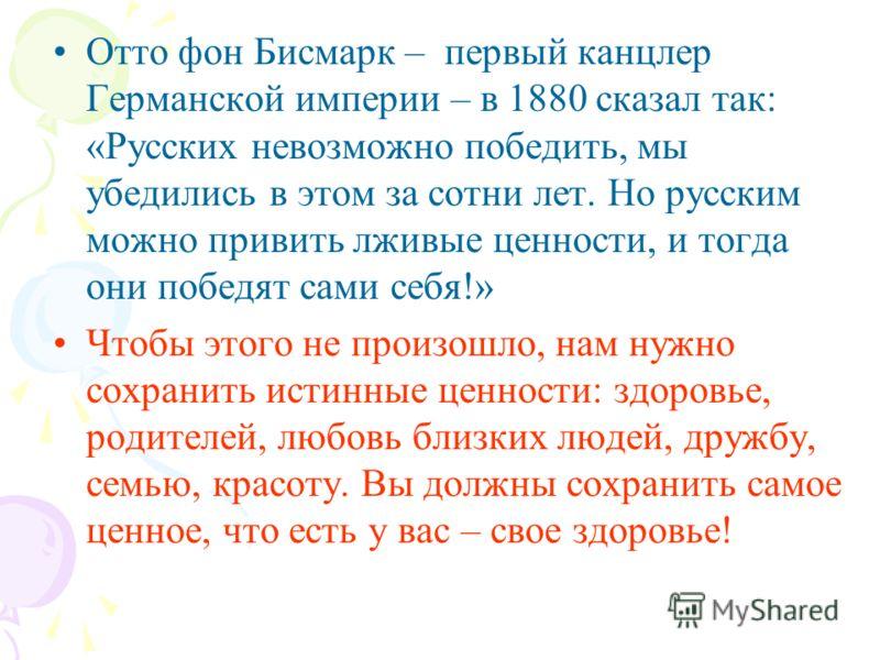 Отто фон Бисмарк – первый канцлер Германской империи – в 1880 сказал так: «Русских невозможно победить, мы убедились в этом за сотни лет. Но русским можно привить лживые ценности, и тогда они победят сами себя!» Чтобы этого не произошло, нам нужно со