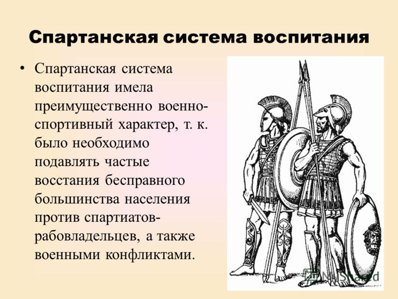 Спартанская система воспитания Спартанская система воспитания имела преимущественно военно- спортивный характер, т. к. было необходимо подавлять частые восстания бесправного большинства населения против спартиатов- рабовладельцев, а также военными ко
