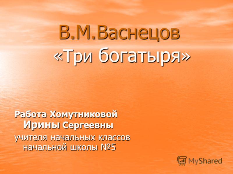 В.М.Васнецов «Три богатыря » Работа Хомутниковой Ирины Сергеевны учителя начальных классов начальной школы 5
