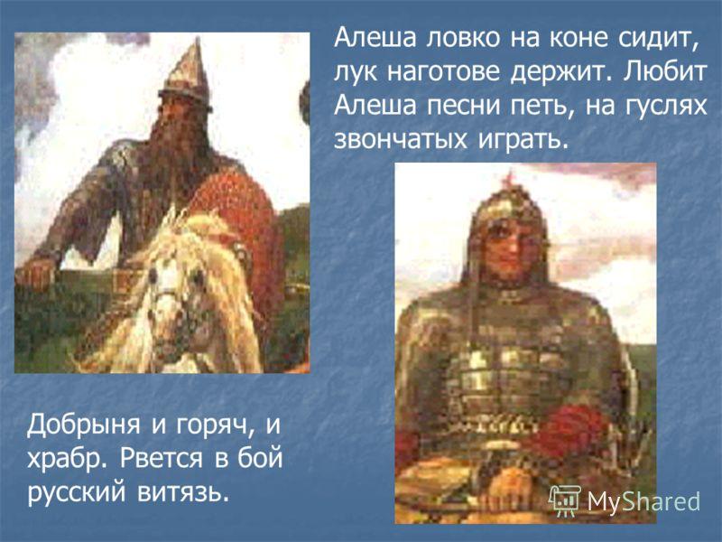Добрыня и горяч, и храбр. Рвется в бой русский витязь. Алеша ловко на коне сидит, лук наготове держит. Любит Алеша песни петь, на гуслях звончатых играть.