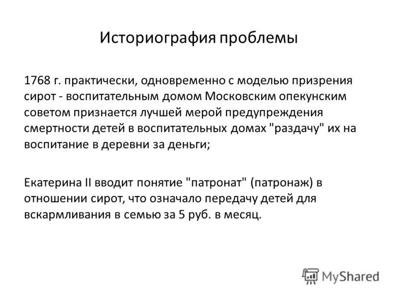 Историография проблемы 1768 г. практически, одновременно с моделью призрения сирот - воспитательным домом Московским опекунским советом признается лучшей мерой предупреждения смертности детей в воспитательных домах