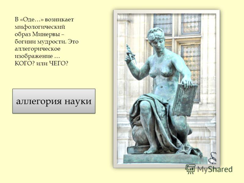 В «Оде…» возникает мифологический образ Минервы – богини мудрости. Это аллегорическое изображение … КОГО? или ЧЕГО? аллегория науки