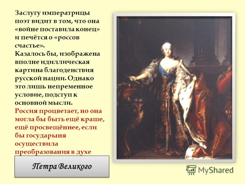 Заслугу императрицы поэт видит в том, что она «войне поставила конец» и печётся о «россов счастье». Казалось бы, изображена вполне идиллическая картина благоденствия русской нации. Однако это лишь непременное условие, подступ к основной мысли. Россия