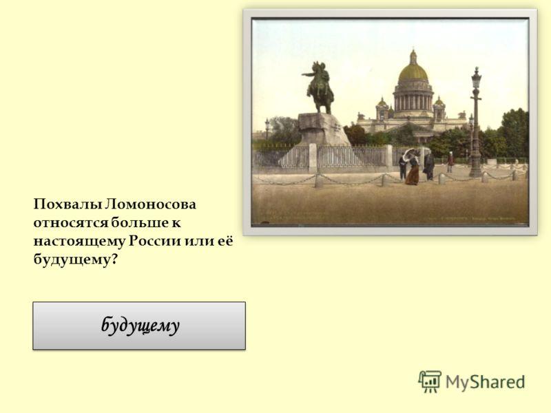 Похвалы Ломоносова относятся больше к настоящему России или её будущему? будущему