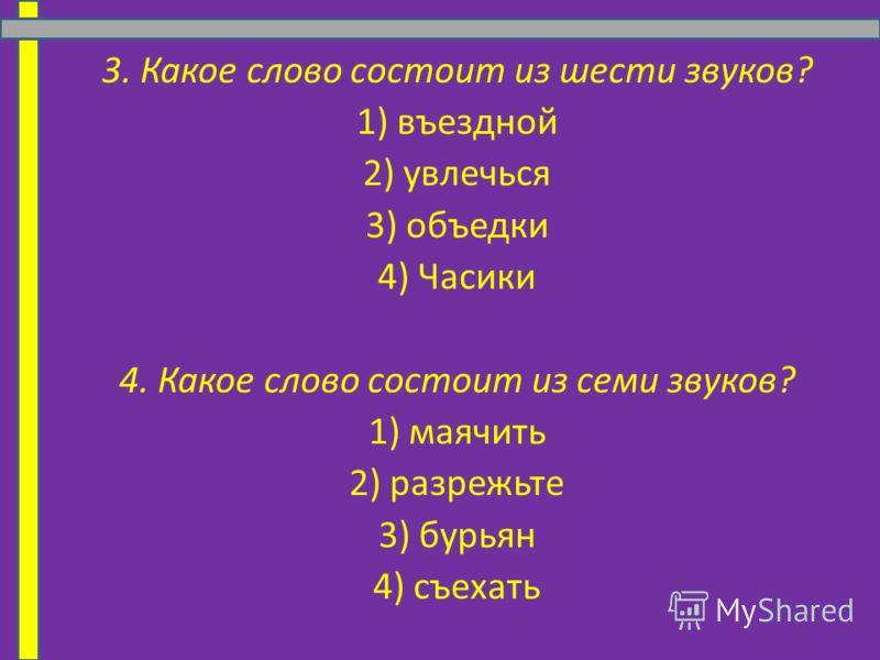 3. Какое слово состоит из шести звуков? 1) въездной 2) увлечься 3) объедки 4) Часики 4. Какое слово состоит из семи звуков? 1) маячить 2) разрежьте 3) бурьян 4) съехать