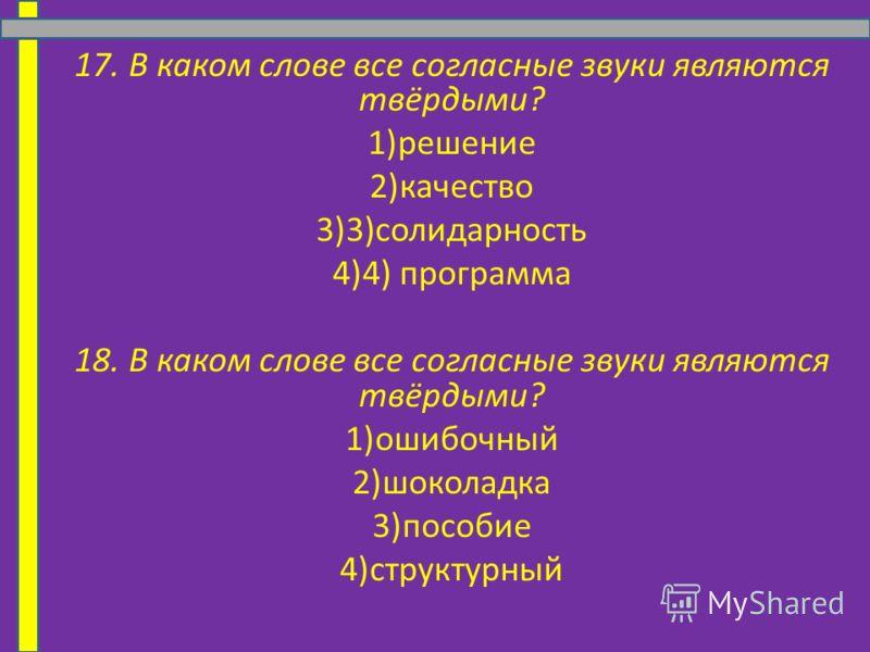 17. В каком слове все согласные звуки являются твёрдыми? 1)решение 2)качество 3)3)солидарность 4)4) программа 18. В каком слове все согласные звуки являются твёрдыми? 1)ошибочный 2)шоколадка 3)пособие 4)структурный