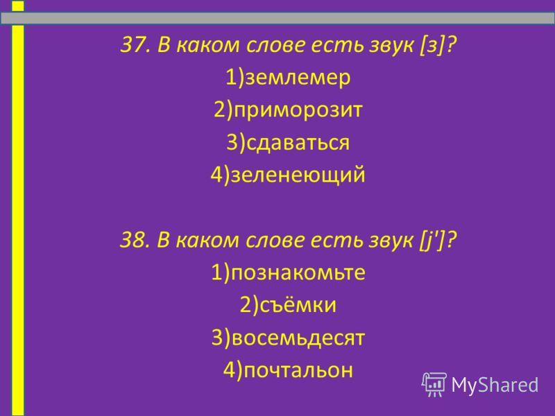 37. В каком слове есть звук [з]? 1)землемер 2)приморозит 3)сдаваться 4)зеленеющий 38. В каком слове есть звук [j']? 1)познакомьте 2)съёмки 3)восемьдесят 4)почтальон