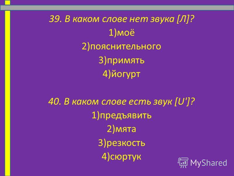 39. В каком слове нет звука [Л]? 1)моё 2)пояснительного 3)примять 4)йогурт 40. В каком слове есть звук [U']? 1)предъявить 2)мята 3)резкость 4)сюртук