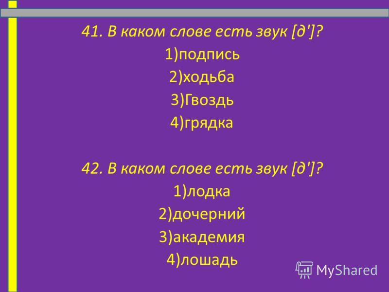 41. В каком слове есть звук [д']? 1)подпись 2)ходьба 3)Гвоздь 4)грядка 42. В каком слове есть звук [д']? 1)лодка 2)дочерний 3)академия 4)лошадь