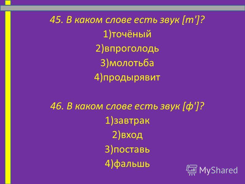 45. В каком слове есть звук [т']? 1)точёный 2)впроголодь 3)молотьба 4)продырявит 46. В каком слове есть звук [ф']? 1)завтрак 2)вход 3)поставь 4)фальшь