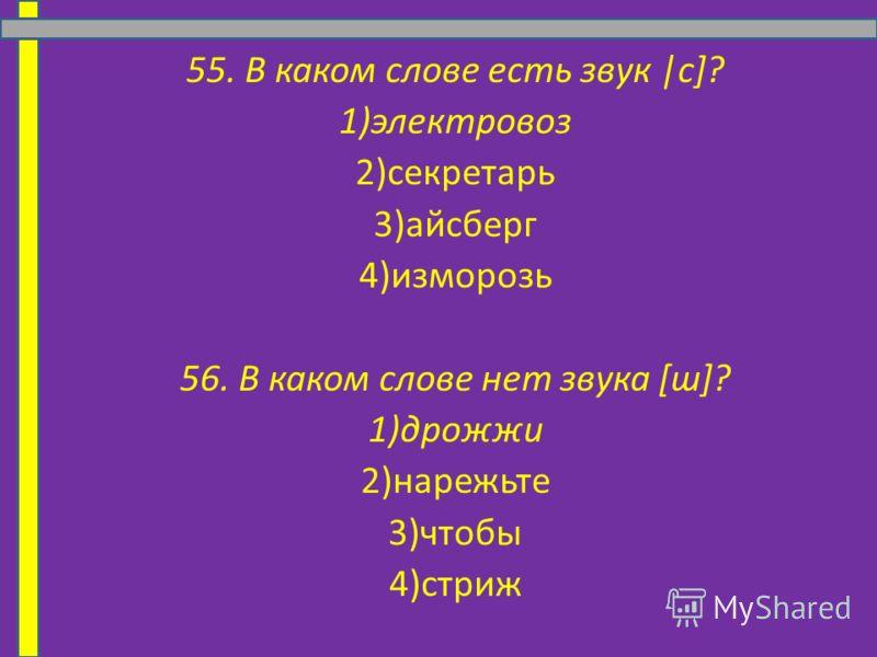 55. В каком слове есть звук |c]? 1)электровоз 2)секретарь 3)айсберг 4)изморозь 56. В каком слове нет звука [ш]? 1)дрожжи 2)нарежьте 3)чтобы 4)стриж