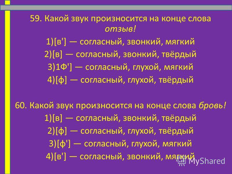 59. Какой звук произносится на конце слова отзыв! 1)[в'] согласный, звонкий, мягкий 2)[в] согласный, звонкий, твёрдый 3)1Ф'] согласный, глухой, мягкий 4)[ф] согласный, глухой, твёрдый 60. Какой звук произносится на конце слова бровь! 1)[в] согласный,