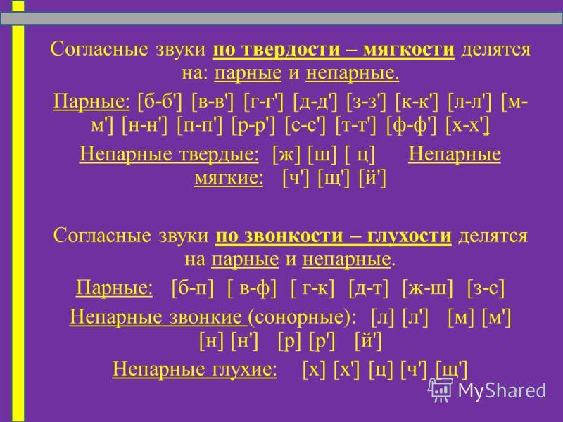 Согласные звуки по твердости – мягкости делятся на: парные и непарные. Парные: [б-б'] [в-в'] [г-г'] [д-д'] [з-з'] [к-к'] [л-л'] [м- м'] [н-н'] [п-п'] [р-р'] [с-с'] [т-т'] [ф-ф'] [х-х'] Непарные твердые: [ж] [ш] [ ц] Непарные мягкие: [ч'] [щ'] [й'] Со