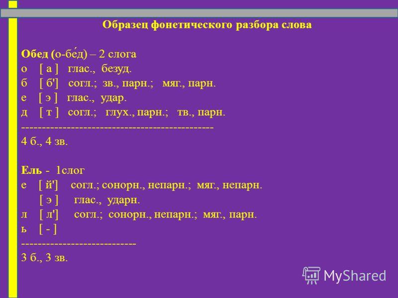 Образец фонетического разбора слова Обед (о-бе́д) – 2 слога о [ а ] глас., безуд. б [ б'] согл.; зв., парн.; мяг., парн. е [ э ] глас., удар. д [ т ] согл.; глух., парн.; тв., парн. ----------------------------------------------- 4 б., 4 зв. Ель - 1с